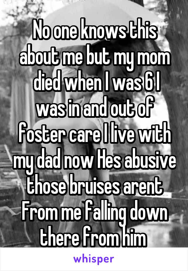 No one knows this about me but my mom  died when I was 6 I was in and out of foster care I live with my dad now Hes abusive those bruises arent From me falling down there from him