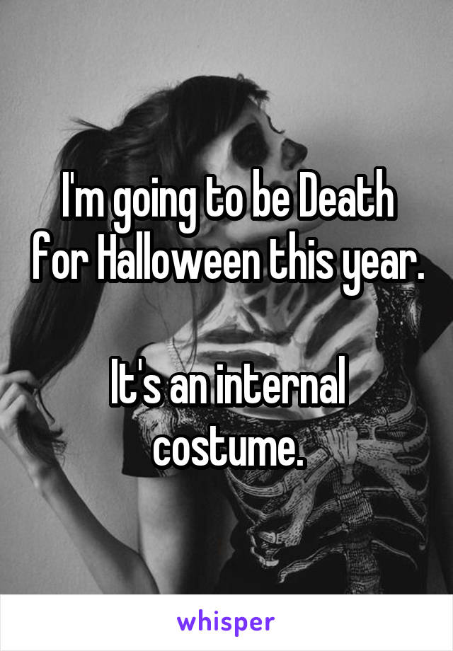 I'm going to be Death for Halloween this year.  It's an internal costume.