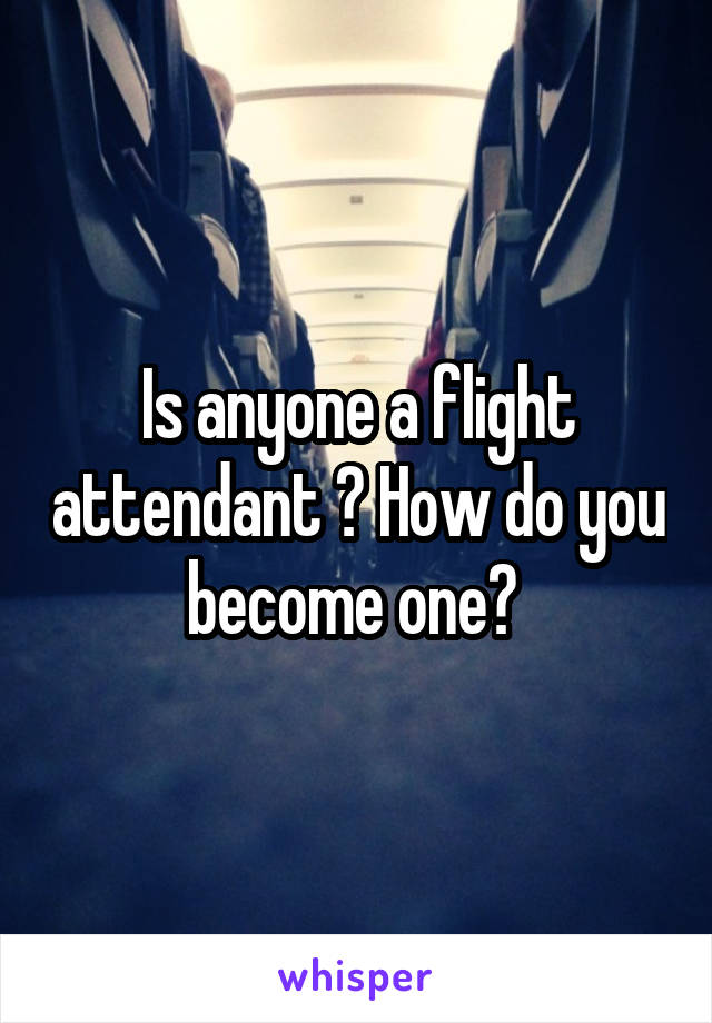 Is anyone a flight attendant ? How do you become one?