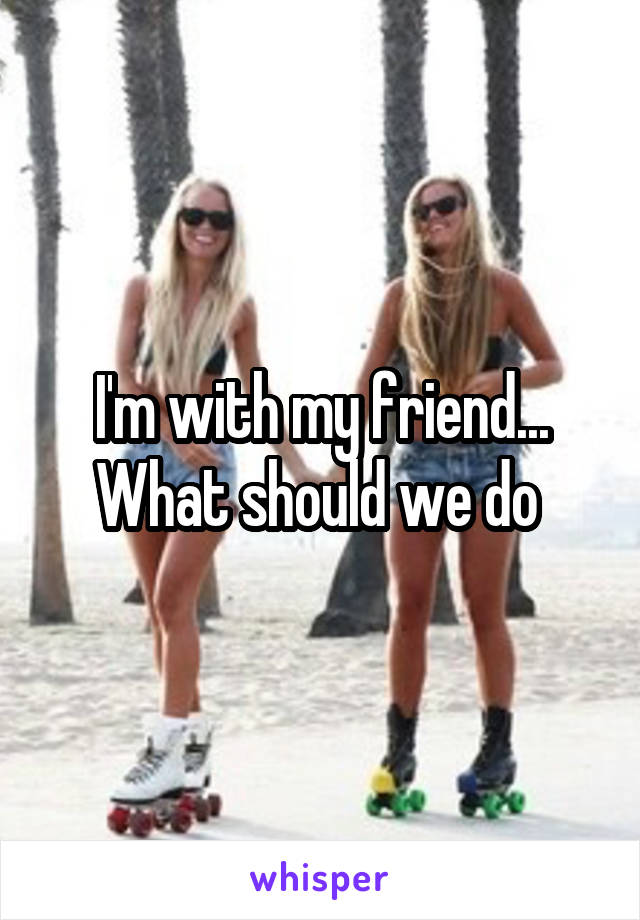 I'm with my friend... What should we do