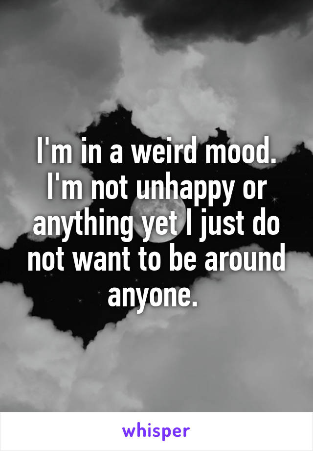 I'm in a weird mood. I'm not unhappy or anything yet I just do not want to be around anyone.