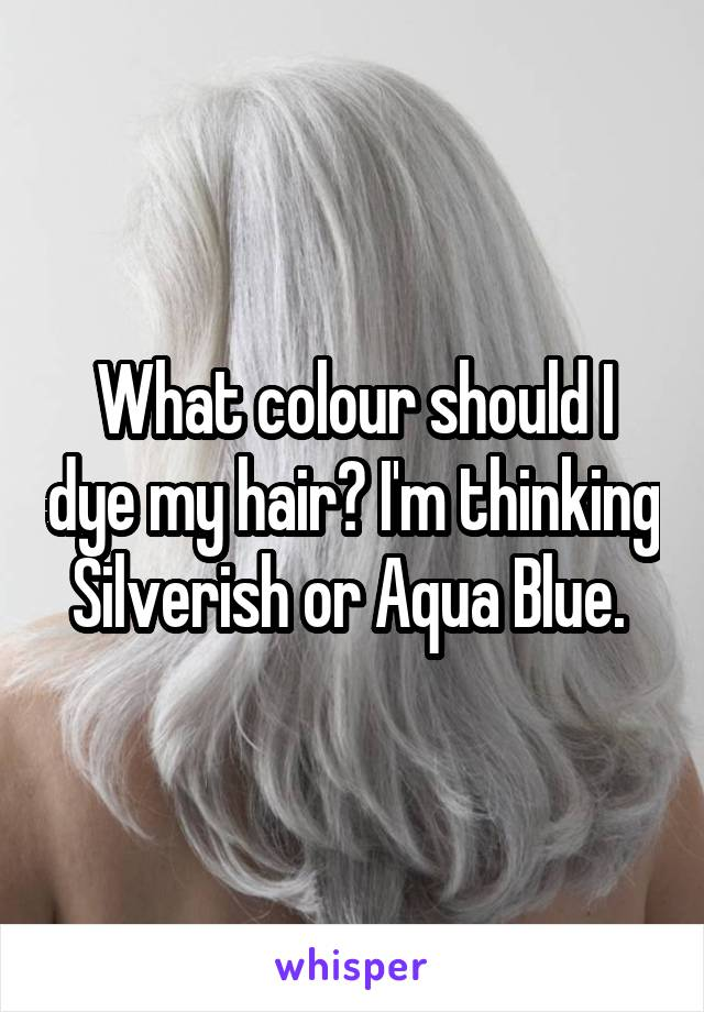 What colour should I dye my hair? I'm thinking Silverish or Aqua Blue.