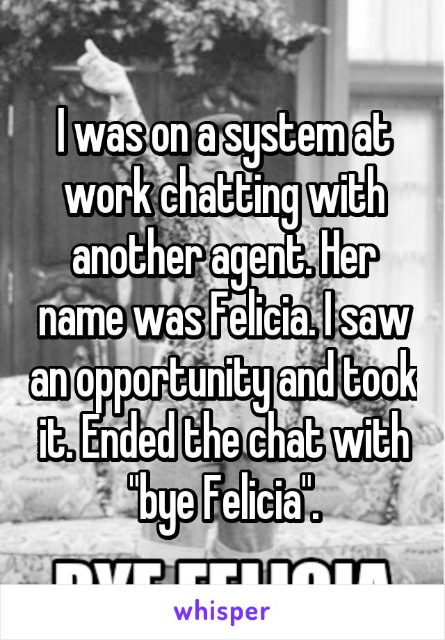 """I was on a system at work chatting with another agent. Her name was Felicia. I saw an opportunity and took it. Ended the chat with """"bye Felicia""""."""