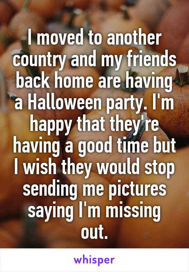 I moved to another country and my friends back home are having a Halloween party. I'm happy that they're having a good time but I wish they would stop sending me pictures saying I'm missing out.