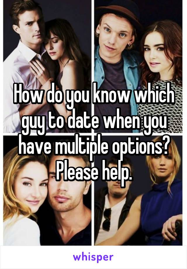 How do you know which guy to date when you have multiple options? Please help.