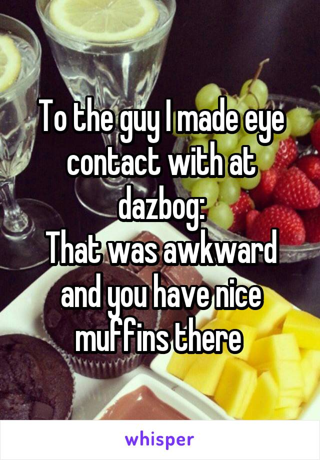 To the guy I made eye contact with at dazbog: That was awkward and you have nice muffins there