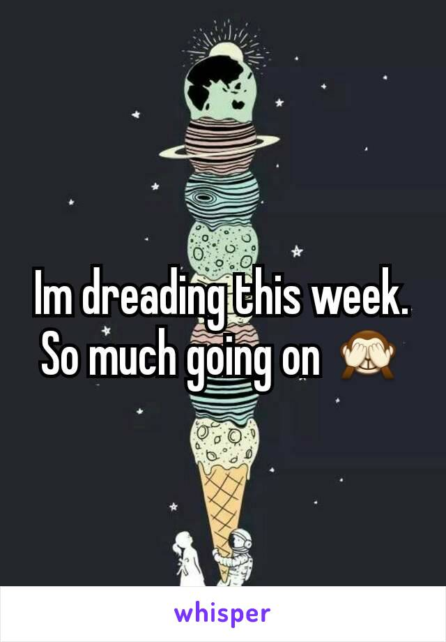 Im dreading this week. So much going on 🙈