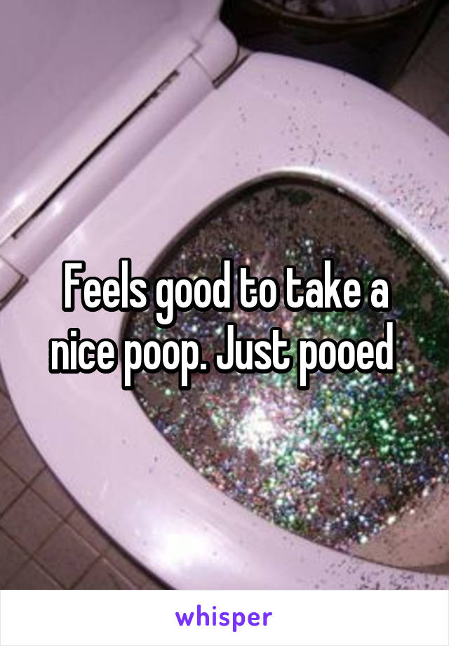 Feels good to take a nice poop. Just pooed
