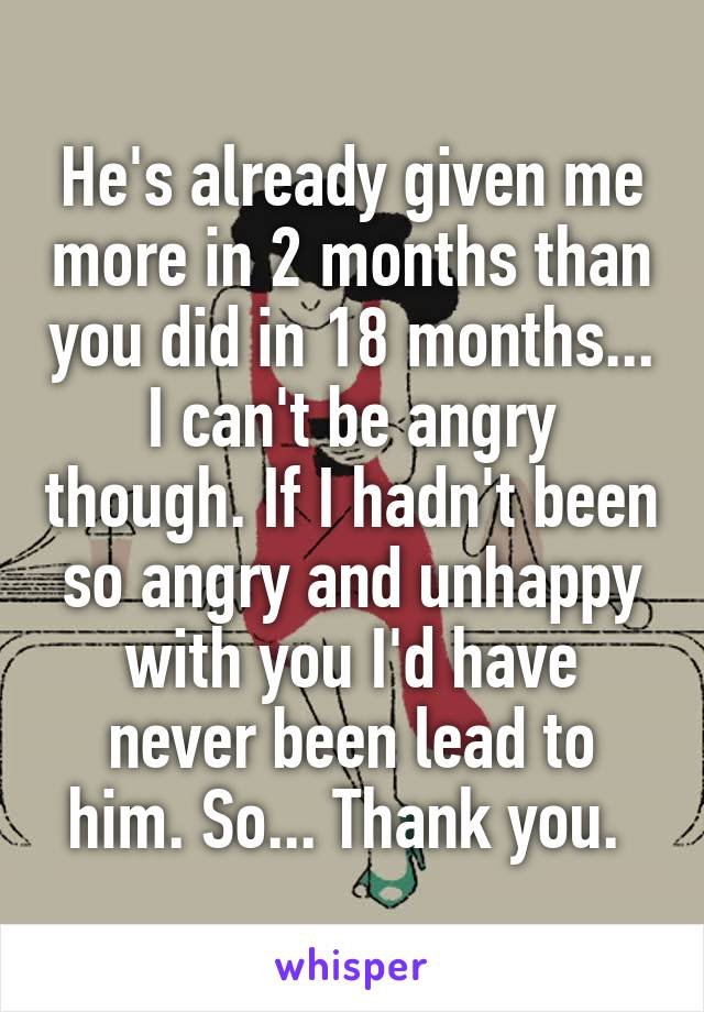 He's already given me more in 2 months than you did in 18 months... I can't be angry though. If I hadn't been so angry and unhappy with you I'd have never been lead to him. So... Thank you.