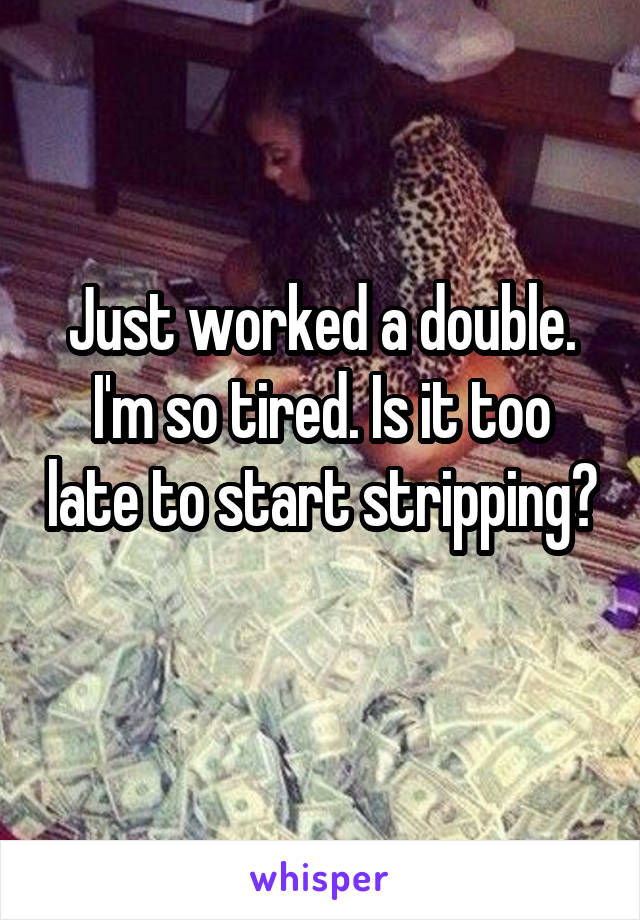 Just worked a double. I'm so tired. Is it too late to start stripping?