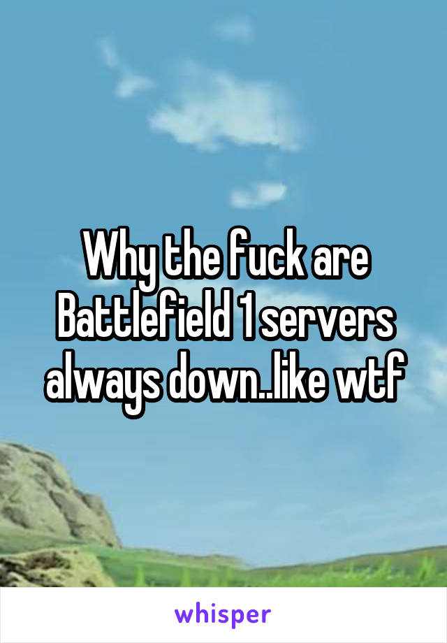 Why the fuck are Battlefield 1 servers always down..like wtf