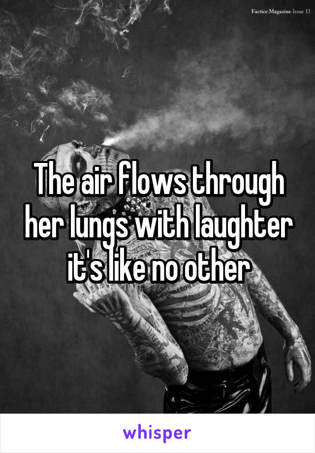 The air flows through her lungs with laughter it's like no other