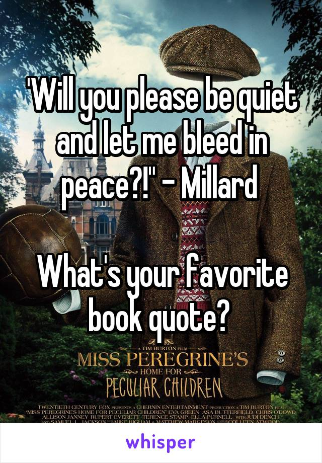 """'Will you please be quiet and let me bleed in peace?!"""" - Millard   What's your favorite book quote?"""