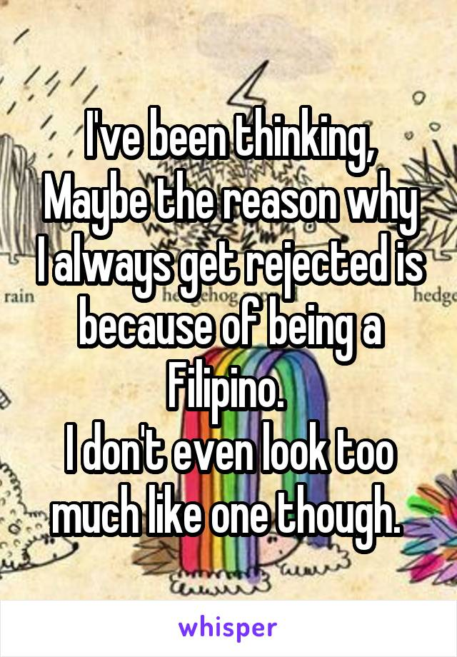 I've been thinking, Maybe the reason why I always get rejected is because of being a Filipino.  I don't even look too much like one though.