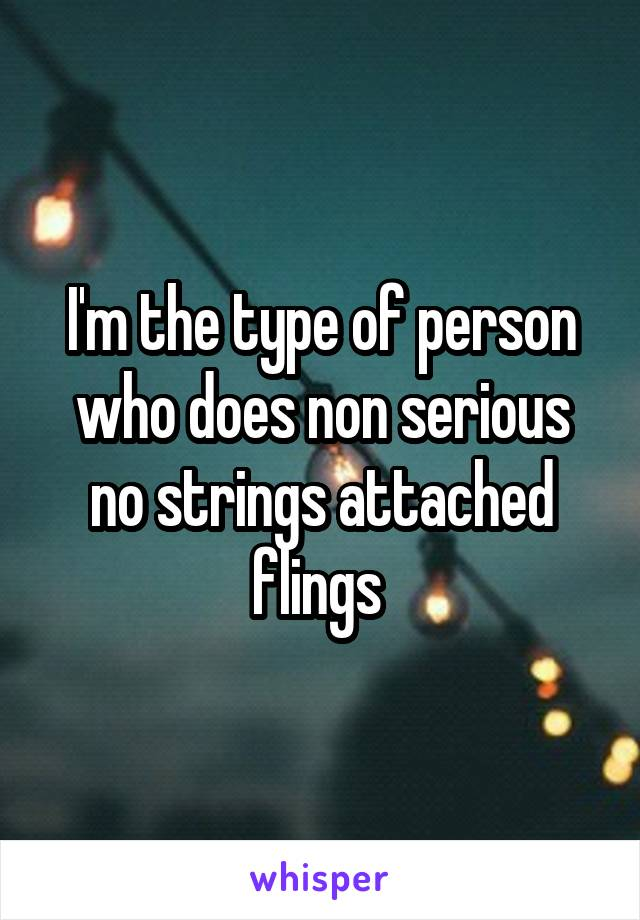 I'm the type of person who does non serious no strings attached flings