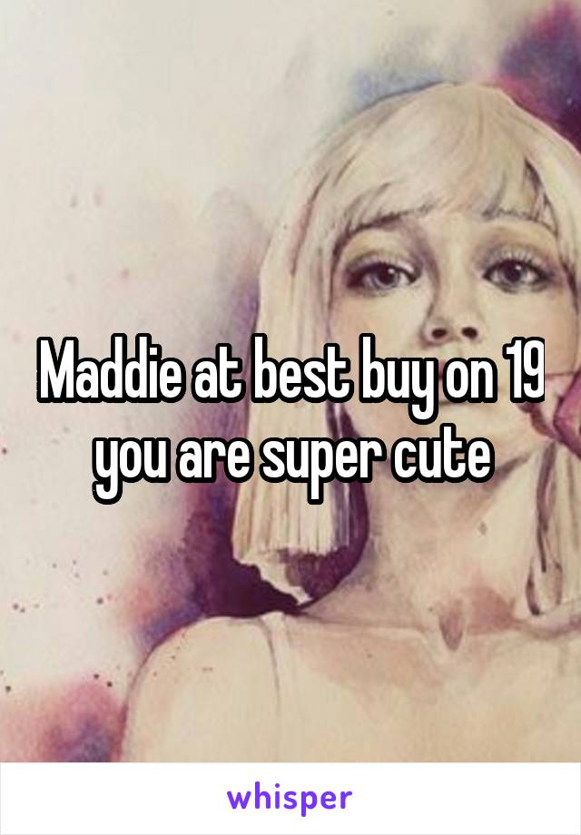 Maddie at best buy on 19 you are super cute