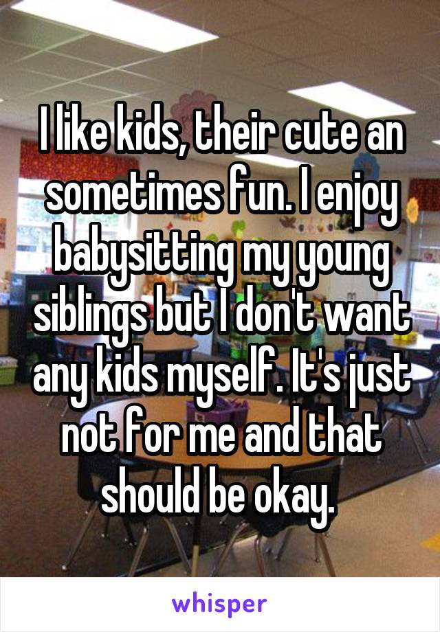 I like kids, their cute an sometimes fun. I enjoy babysitting my young siblings but I don't want any kids myself. It's just not for me and that should be okay.