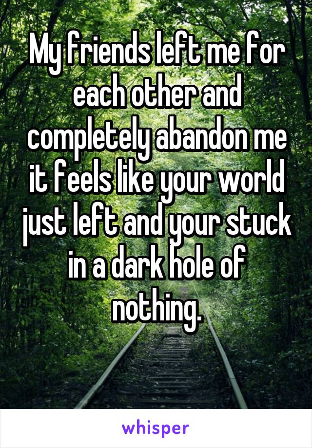 My friends left me for each other and completely abandon me it feels like your world just left and your stuck in a dark hole of nothing.