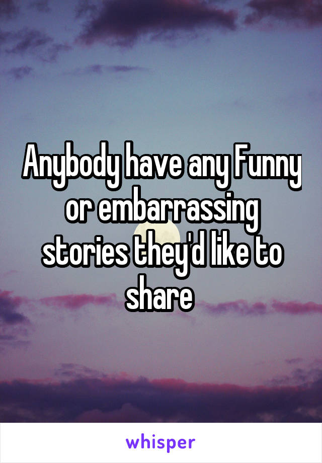 Anybody have any Funny or embarrassing stories they'd like to share