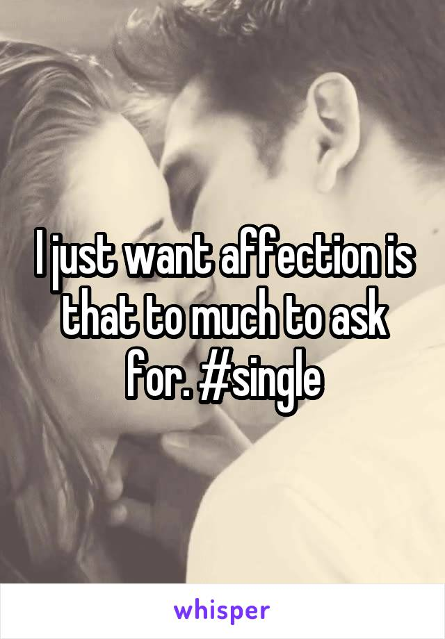 I just want affection is that to much to ask for. #single