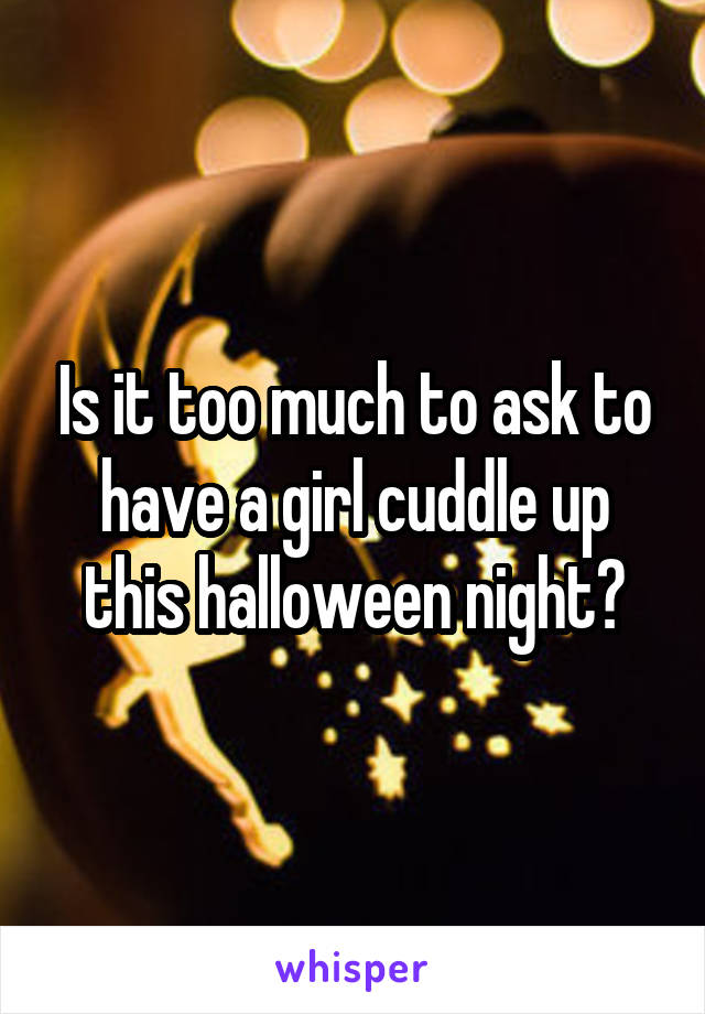 Is it too much to ask to have a girl cuddle up this halloween night?