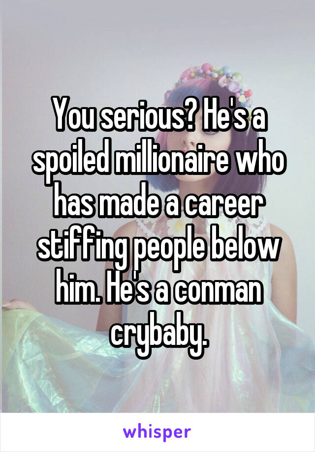 You serious? He's a spoiled millionaire who has made a career stiffing people below him. He's a conman crybaby.
