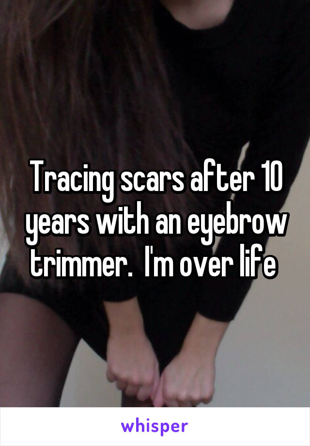 Tracing scars after 10 years with an eyebrow trimmer.  I'm over life