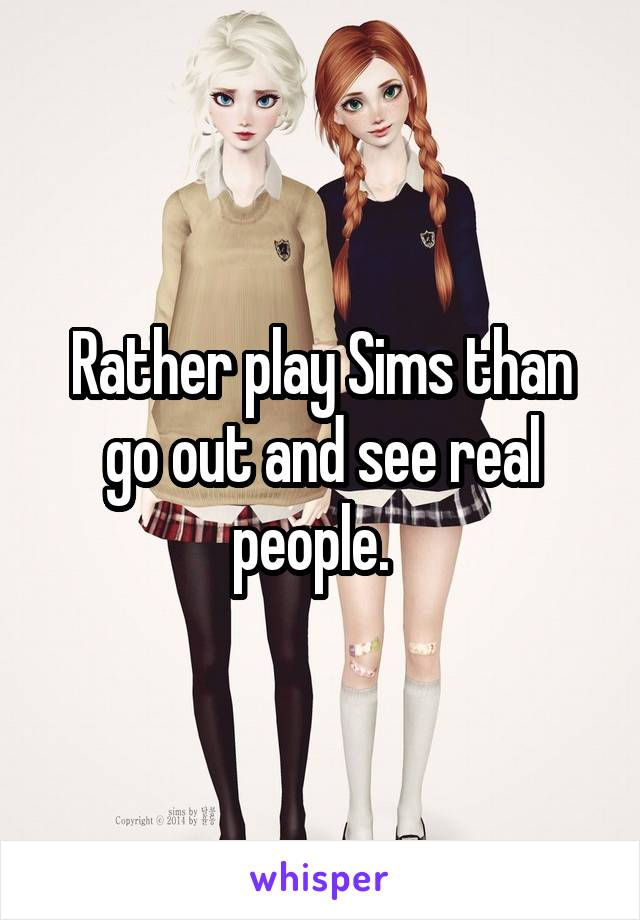 Rather play Sims than go out and see real people.