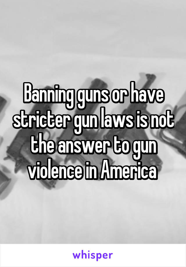 Banning guns or have stricter gun laws is not the answer to gun violence in America