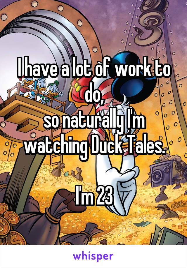 I have a lot of work to do, so naturally I'm watching Duck Tales.  I'm 23