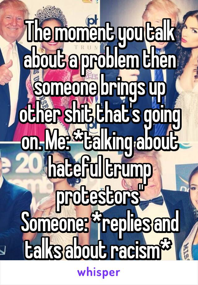 """The moment you talk about a problem then someone brings up other shit that's going on. Me: *talking about hateful trump protestors"""" Someone: *replies and talks about racism*"""