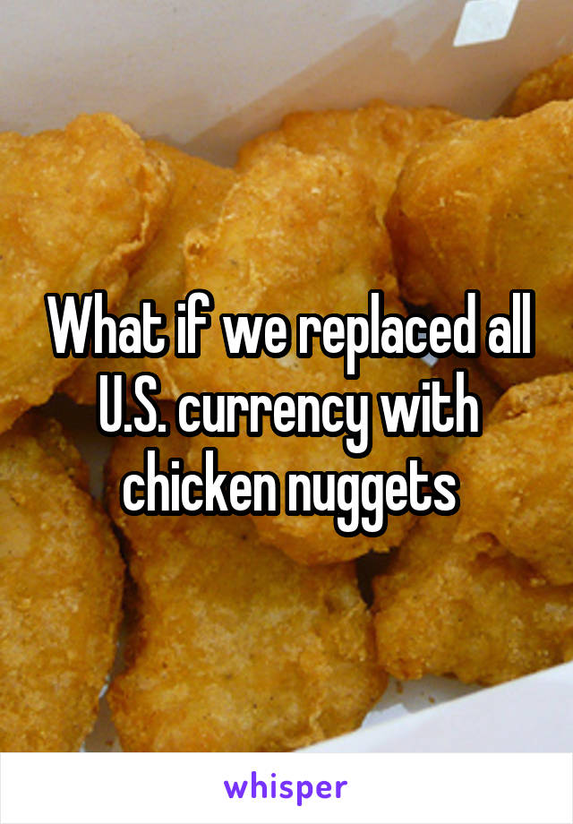 What if we replaced all U.S. currency with chicken nuggets