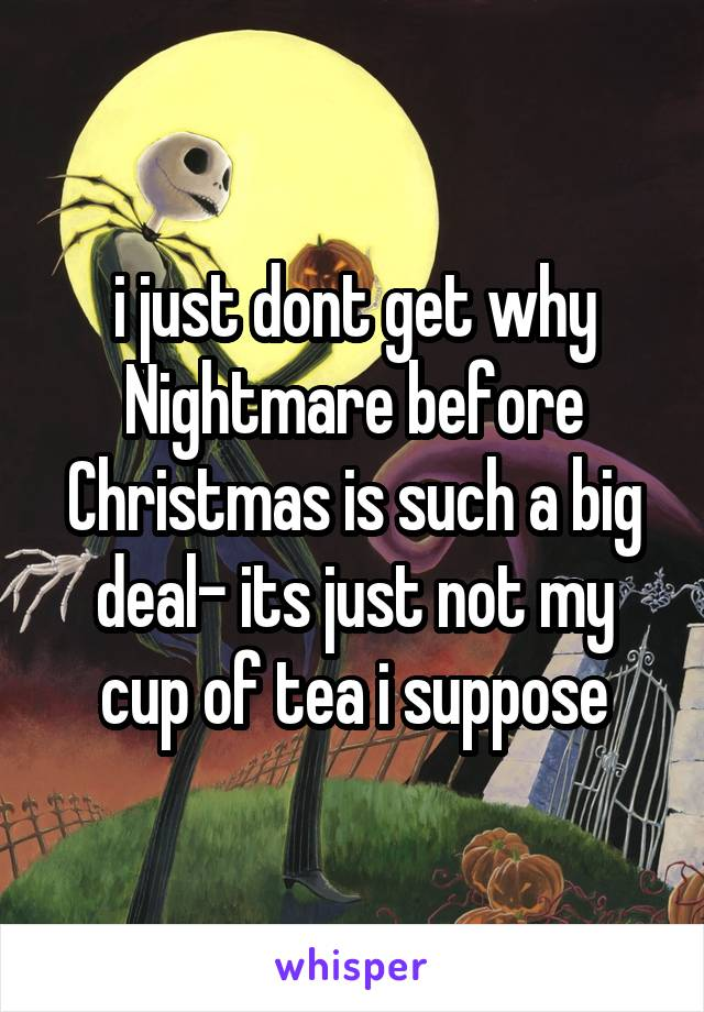 i just dont get why Nightmare before Christmas is such a big deal- its just not my cup of tea i suppose