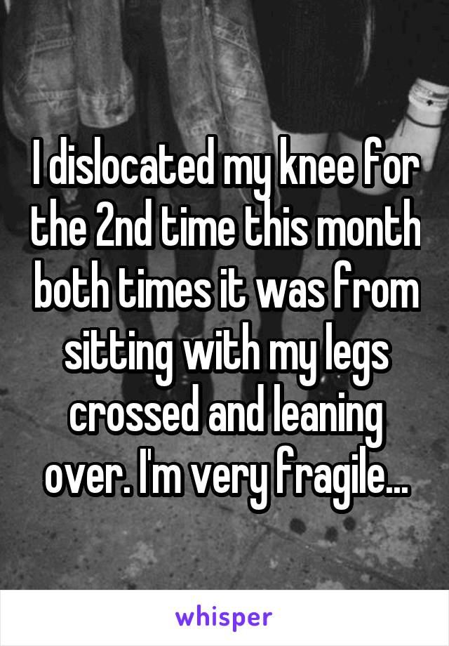 I dislocated my knee for the 2nd time this month both times it was from sitting with my legs crossed and leaning over. I'm very fragile...