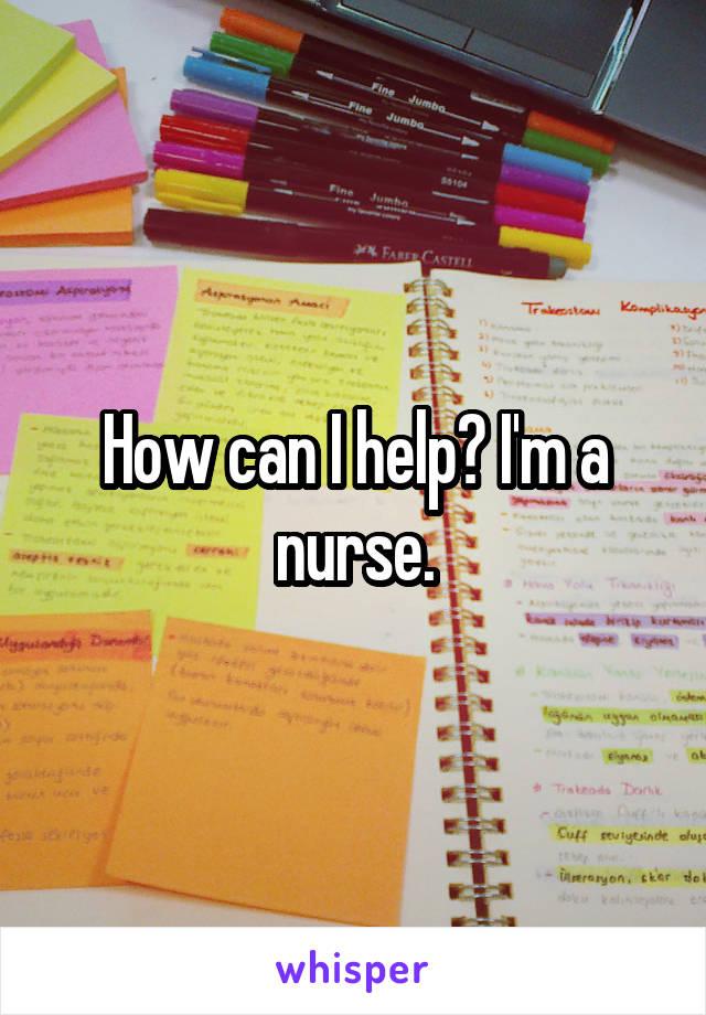 How can I help? I'm a nurse.