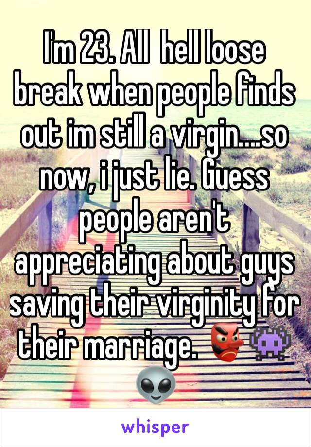 I'm 23. All  hell loose break when people finds out im still a virgin....so now, i just lie. Guess people aren't appreciating about guys saving their virginity for their marriage. 👺👾👽