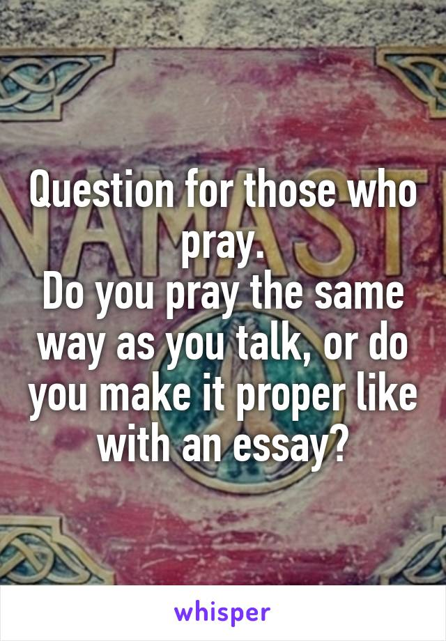 Question for those who pray. Do you pray the same way as you talk, or do you make it proper like with an essay?