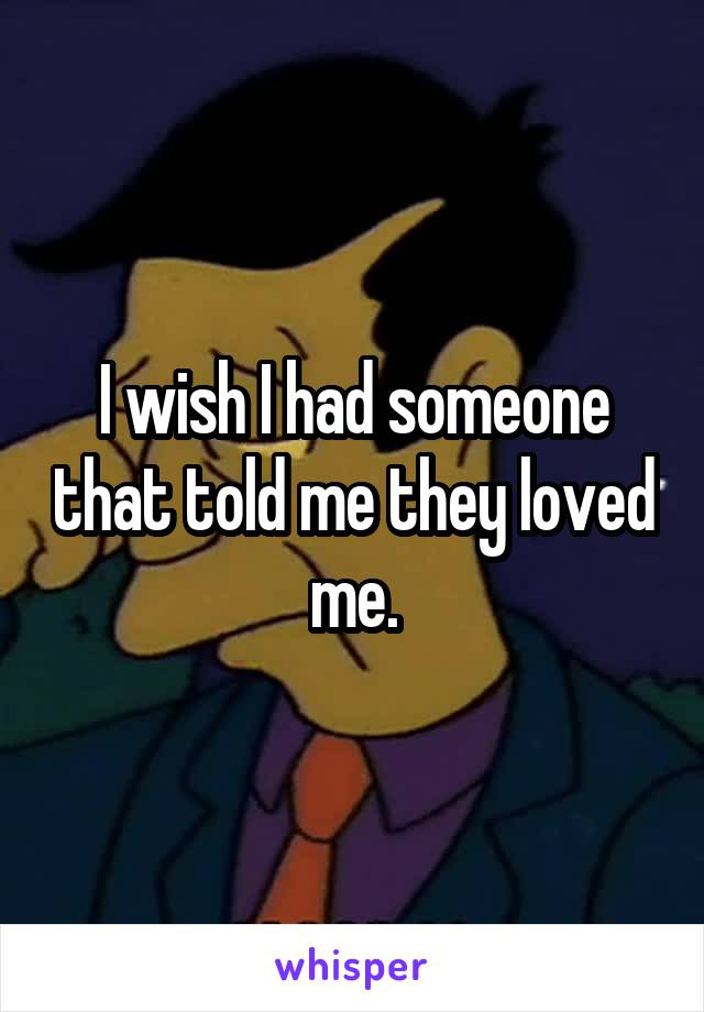 I wish I had someone that told me they loved me.