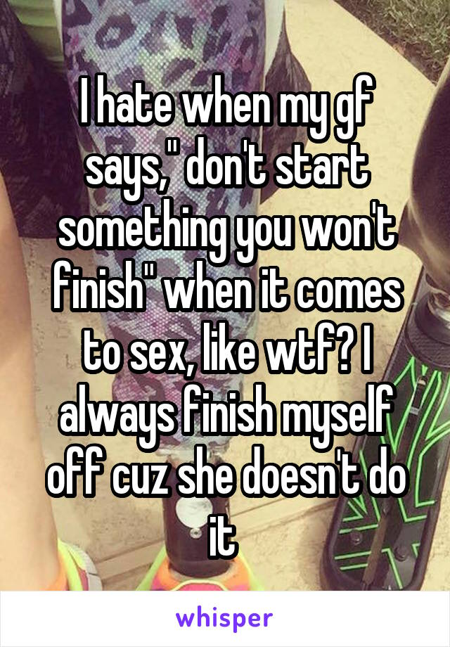 "I hate when my gf says,"" don't start something you won't finish"" when it comes to sex, like wtf? I always finish myself off cuz she doesn't do it"