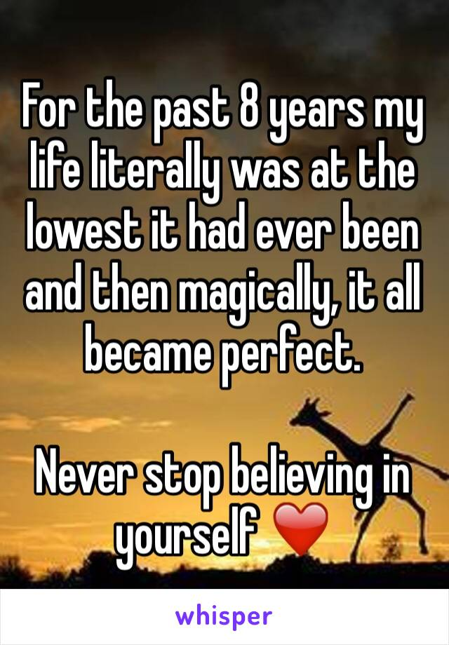 For the past 8 years my life literally was at the lowest it had ever been and then magically, it all became perfect.   Never stop believing in yourself ❤️