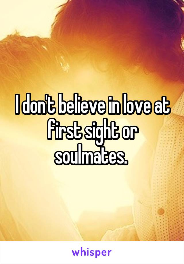 I don't believe in love at first sight or soulmates.