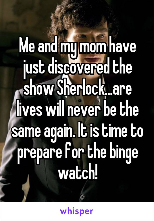 Me and my mom have just discovered the show Sherlock...are lives will never be the same again. It is time to prepare for the binge watch!