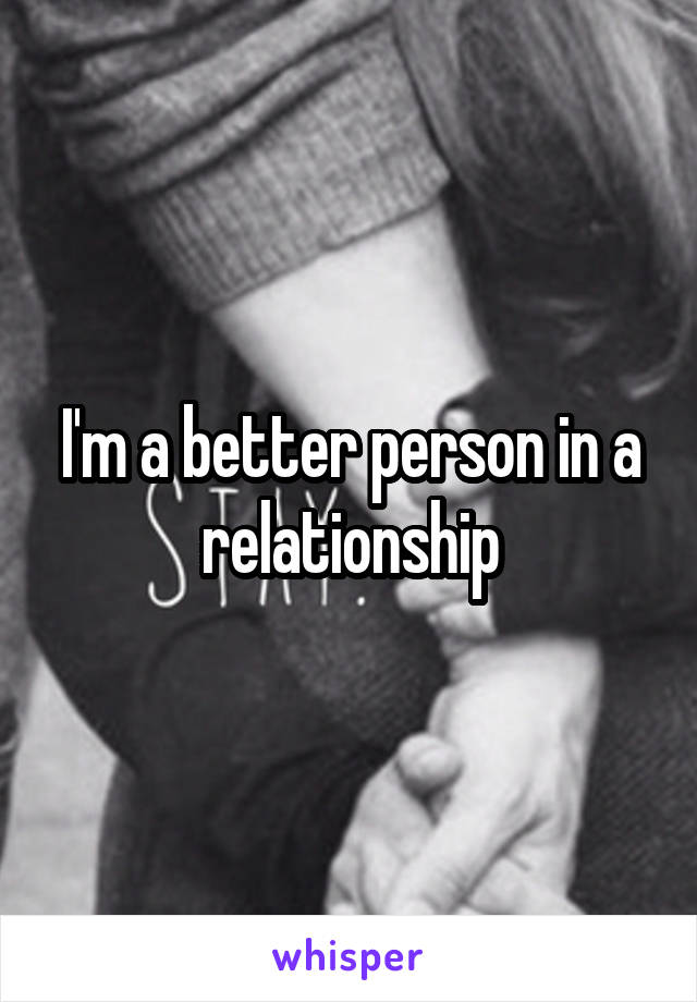 I'm a better person in a relationship