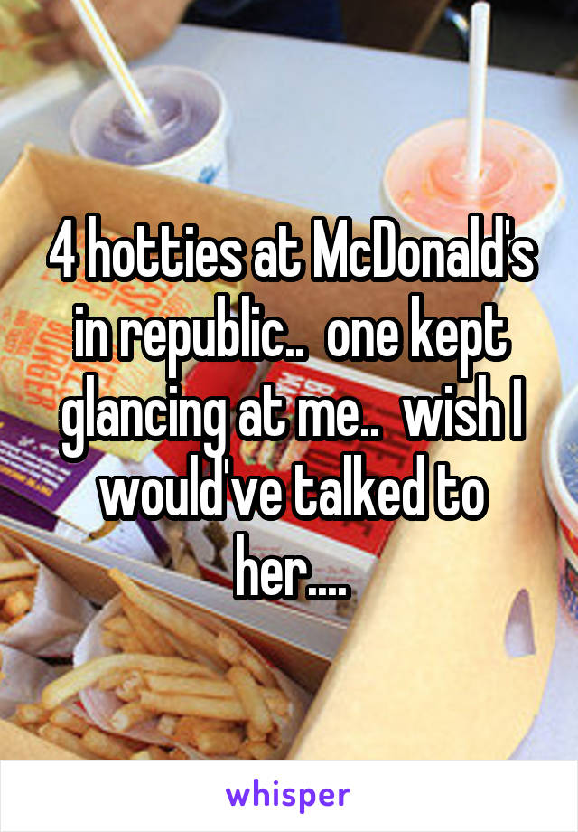 4 hotties at McDonald's in republic..  one kept glancing at me..  wish I would've talked to her....