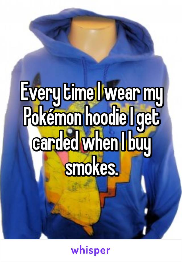 Every time I wear my Pokémon hoodie I get carded when I buy smokes.