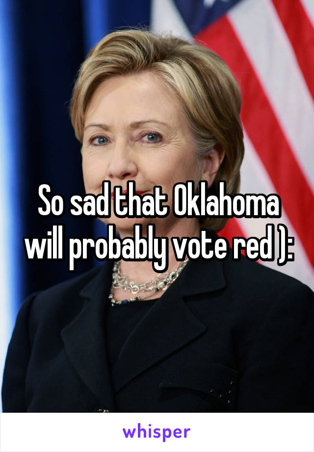 So sad that Oklahoma will probably vote red ):