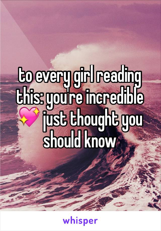to every girl reading this: you're incredible 💖 just thought you should know