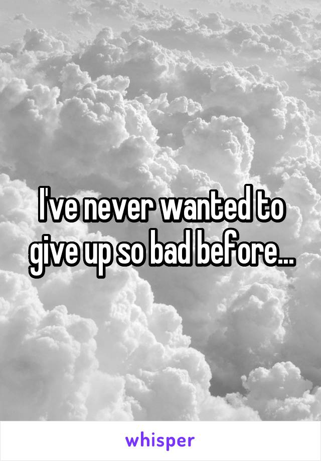 I've never wanted to give up so bad before...