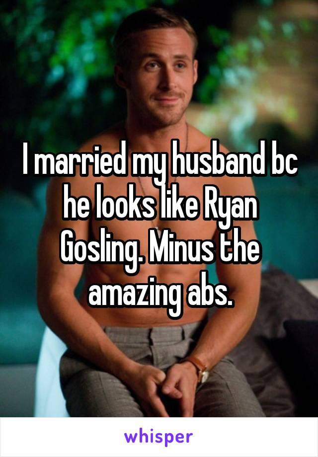 I married my husband bc he looks like Ryan Gosling. Minus the amazing abs.