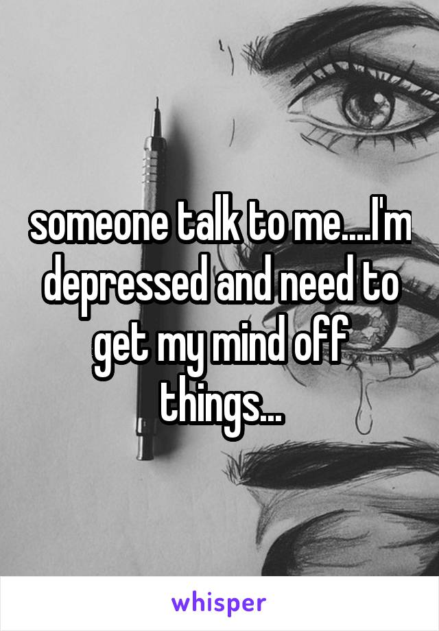someone talk to me....I'm depressed and need to get my mind off things...